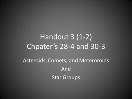 Handout 3 (1-2) Chpater's 28-4 and 30-3 Asteroids, Comets, and Meteroroids And Star Groups.
