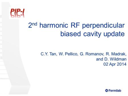 2 nd harmonic RF perpendicular biased cavity update C.Y. Tan, W. Pellico, G. Romanov, R. Madrak, and D. Wildman 02 Apr 2014.