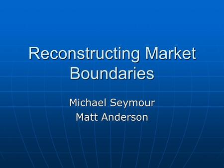 Reconstructing Market Boundaries Michael Seymour Matt Anderson.