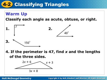 Holt McDougal Geometry 4-2 Classifying Triangles Warm Up Classify each angle as acute, obtuse, or right. 1. 2. 3. 4. If the perimeter is 47, find x and.