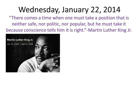 "Wednesday, January 22, 2014 ""There comes a time when one must take a position that is neither safe, nor politic, nor popular, but he must take it because."