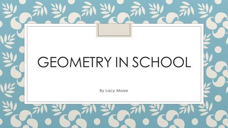 GEOMETRY IN SCHOOL By Lacy Morse. Circle A circle is flat It has no vertices, Edges or faces But this one does.