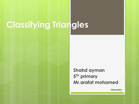 Classifying Triangles Shahd ayman 5 Th primary Mr.arafat mohamed Geometry.