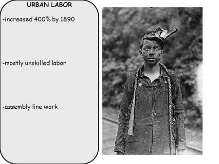 URBAN LABOR -increased 400% by 1890 -mostly unskilled labor -assembly line work.