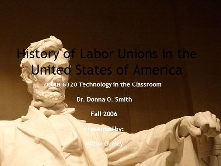 History of Labor Unions in the United States of America CUIN 6320 Technology in the Classroom Dr. Donna O. Smith Fall 2006 Presented by: Milton G. May.