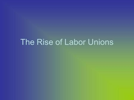 The Rise of Labor Unions. Employers (Power) vs. Workers Yellow Dog Contracts Blacklisting Company Towns No Job Security Child Labor Working Conditions.