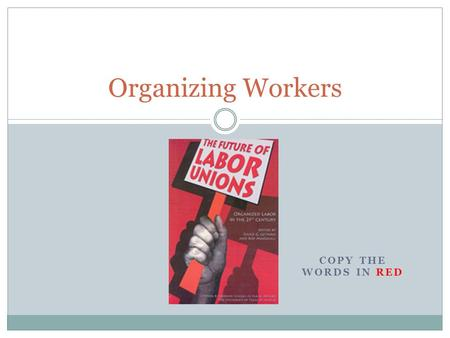 COPY THE WORDS IN RED Organizing Workers A Hard Life for Workers Sweatshops = places where workers worked long hours under poor conditions for low wages.