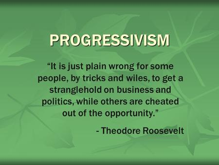 "PROGRESSIVISM ""It is just plain wrong for some people, by tricks and wiles, to get a stranglehold on business and politics, while others are cheated out."