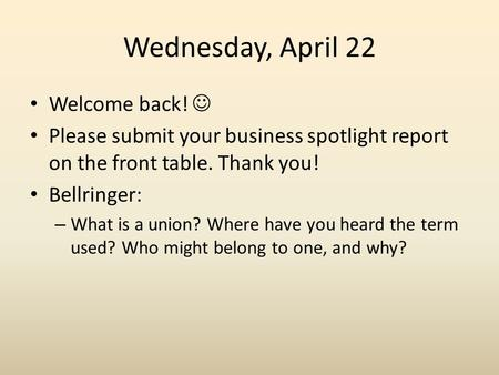 Wednesday, April 22 Welcome back! Please submit your business spotlight report on the front table. Thank you! Bellringer: – What is a union? Where have.