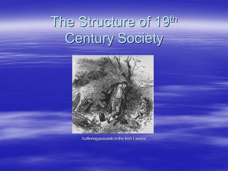 The Structure of 19 th Century Society Suffering peasants in the Irish Famine.