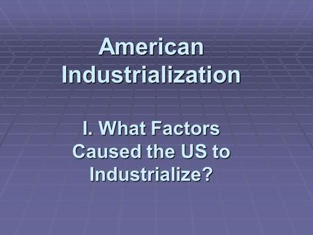 American Industrialization I. What Factors Caused the US to Industrialize?