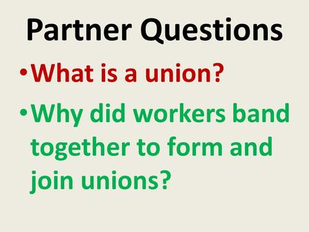 Partner Questions What is a union? Why did workers band together to form and join unions?