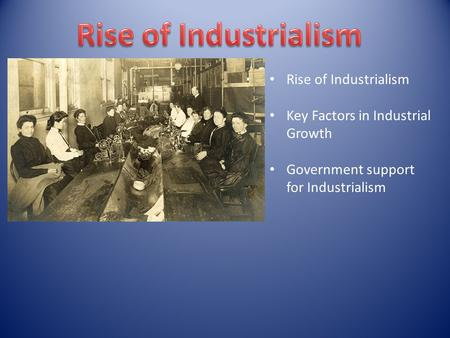 Rise of Industrialism Key Factors in Industrial Growth Government support for Industrialism.