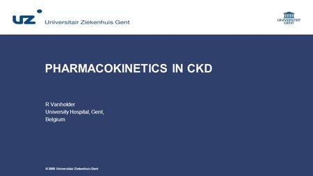 © 2008 Universitair Ziekenhuis Gent PHARMACOKINETICS IN CKD R Vanholder University Hospital, Gent, Belgium.