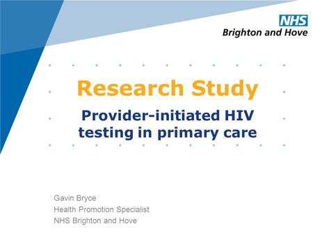 Research Study Gavin Bryce Health Promotion Specialist NHS Brighton and Hove Provider-initiated HIV testing in primary care.