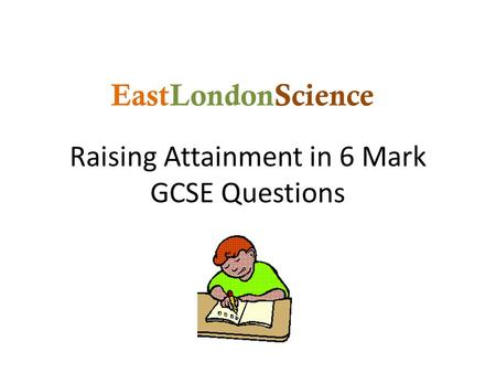 Raising Attainment in 6 Mark GCSE Questions EastLondonScience.