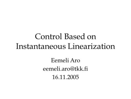 Control Based on Instantaneous Linearization Eemeli Aro 16.11.2005.