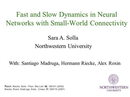 Fast and Slow Dynamics in Neural Networks with Small-World Connectivity Roxin, Riecke, Solla - Phys. Rev.Lett. 92, 198101 (2004) Riecke, Roxin, Madruga,
