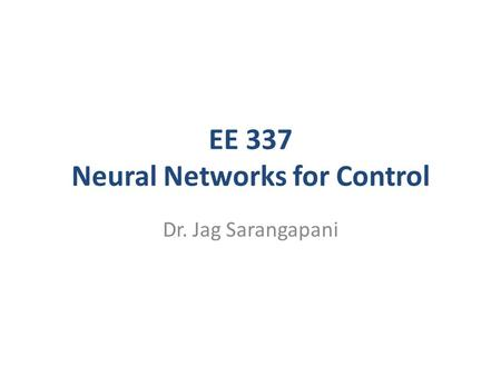 EE 337 Neural Networks for Control Dr. Jag Sarangapani.