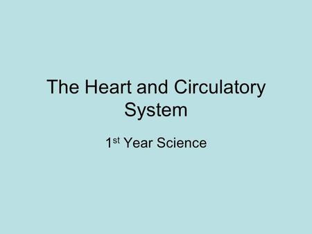 The Heart and Circulatory System 1 st Year Science.