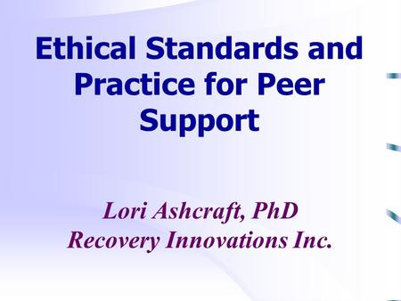 Lori Ashcraft, PhD Recovery Innovations Inc. Ethical Standards and Practice for Peer Support.