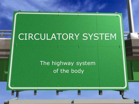 CIRCULATORY SYSTEM The highway system of the body.