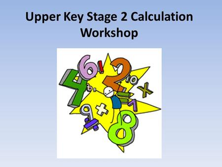 Upper Key Stage 2 Calculation Workshop. Year 5 Addition and Subtraction Addition Your child will be using the column method when adding whole numbers.