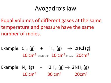 Avogadro's law Equal volumes of different gases at the same temperature and pressure have the same number of moles. Example: Cl 2 (g) + H 2 (g)  2HCl.
