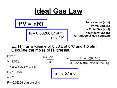 Ideal Gas Law P= pressure (atm) V= volume (L) n= Mole Gas (mol) T= temperature (K) R= universal gas constant Ex: H 2 has a volume of 8.56 L at 0 o C and.