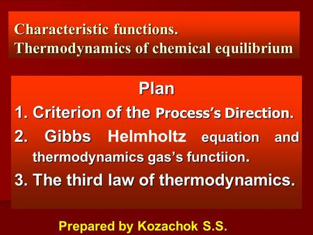 Characteristic functions. Thermodynamics of chemical equilibrium Plan 1. Criterion of the Process's Direction. 2. Gibbs equation and thermodynamics gas's.