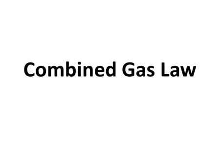 Combined Gas Law. How can you combine all three laws into one equation? Boyle's LawP x V Charles's LawV / T Gay-Lussac's LawP / T.