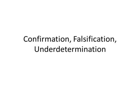 Confirmation, Falsification, Underdetermination. Empiricism is the winning view Empiricist: Accept that we can acquire knowledge about the future and.