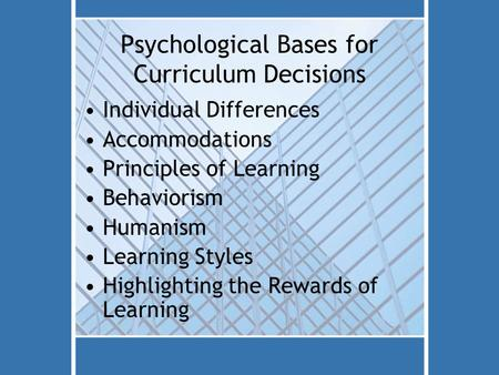 Psychological Bases for Curriculum Decisions Individual Differences Accommodations Principles of Learning Behaviorism Humanism Learning Styles Highlighting.