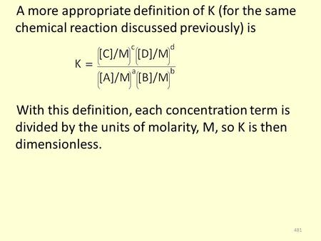 A more appropriate definition of K (for the same chemical reaction discussed previously) is With this definition, each concentration term is divided by.