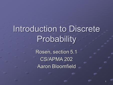 1 Introduction to Discrete Probability Rosen, section 5.1 CS/APMA 202 Aaron Bloomfield.