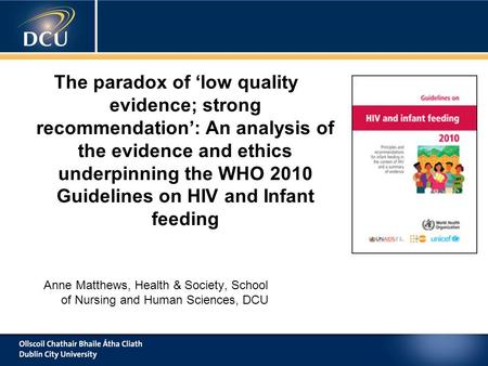 Anne Matthews, Health & Society, School of Nursing and Human Sciences, DCU The paradox of 'low quality evidence; strong recommendation': An analysis of.