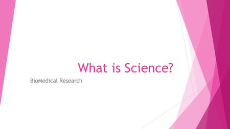 What is Science? BioMedical Research. Science  Continuous stream of ideas that are constantly being reshaped, added to, subtracted from and built upon.