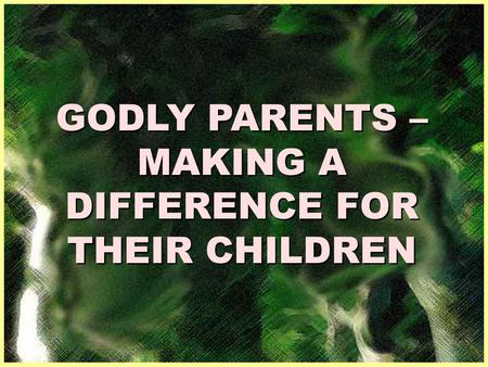 GODLY PARENTS – MAKING A DIFFERENCE FOR THEIR CHILDREN.