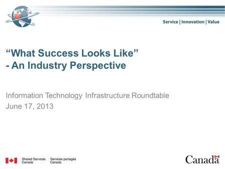 """What Success Looks Like"" - An Industry Perspective Information Technology Infrastructure Roundtable June 17, 2013."