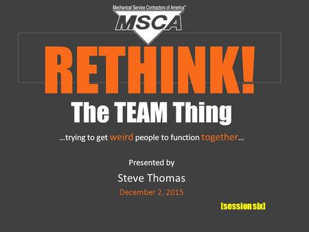 The TEAM Thing …trying to get weird people to function together … Presented by Steve Thomas December 2, 2015 [session six] RETHINK!