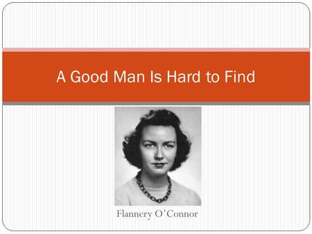 Flannery O'Connor A Good Man Is Hard to Find. About O'Connor O'Connor described herself as a pigeon-toed child with a receding chin and a you-leave-me-alone-