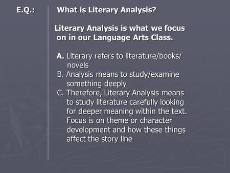E.Q.: What is Literary Analysis? Literary Analysis is what we focus on in our Language Arts Class. A. Literary refers to literature/books/ novels B. Analysis.
