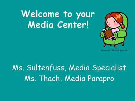 Welcome to your Media Center! Ms. Sultenfuss, Media Specialist Ms. Thach, Media Parapro Microsoft Office Online, 2010.