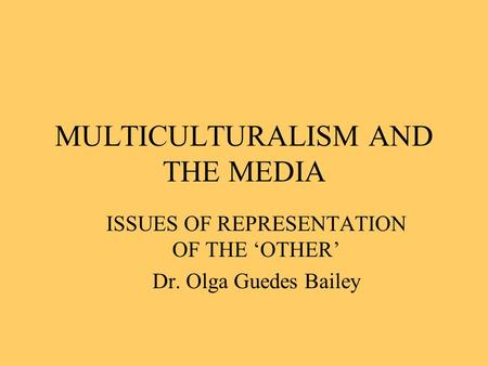 MULTICULTURALISM AND THE MEDIA ISSUES OF REPRESENTATION OF THE 'OTHER' Dr. Olga Guedes Bailey.