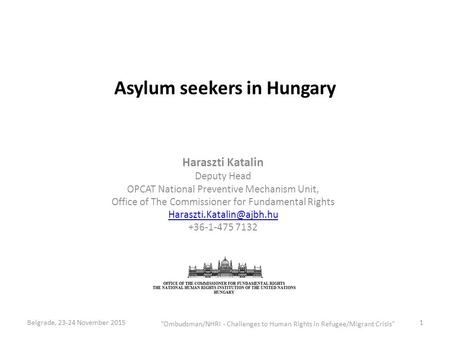 Asylum seekers in Hungary Haraszti Katalin Deputy Head OPCAT National Preventive Mechanism Unit, Office of The Commissioner for Fundamental Rights