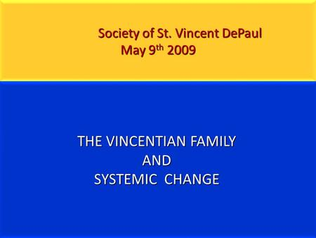 Society of St. Vincent DePaul May 9 th 2009 Society of St. Vincent DePaul May 9 th 2009 THE VINCENTIAN FAMILY AND SYSTEMIC CHANGE.