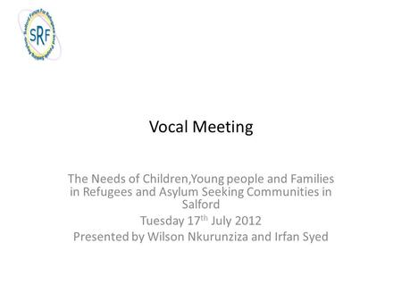 Vocal Meeting The Needs of Children,Young people and Families in Refugees and Asylum Seeking Communities in Salford Tuesday 17 th July 2012 Presented by.