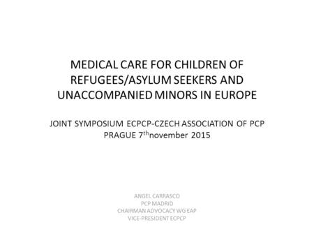 MEDICAL CARE FOR CHILDREN OF REFUGEES/ASYLUM SEEKERS AND UNACCOMPANIED MINORS IN EUROPE JOINT SYMPOSIUM ECPCP-CZECH ASSOCIATION OF PCP PRAGUE 7 th november.
