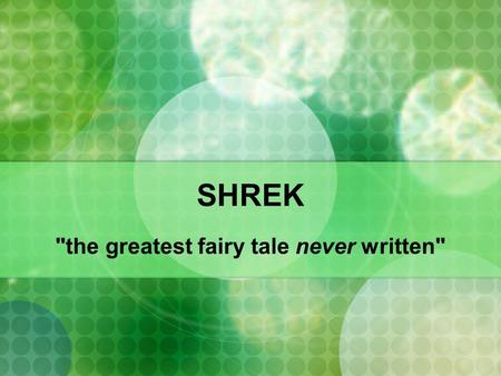 "SHREK the greatest fairy tale never written. traditional fairy tales ""fairy tale"" – ""Jack and the Beanstalk"" ""Snow White and the Seven Dwarfs"" ogres/giants."
