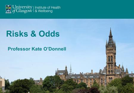 Risks & Odds Professor Kate O'Donnell. When talking about the chance of something happening, e.g. death, hip fracture, we can talk about: risk and relative.
